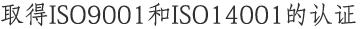 取得ISO9001和ISO14001的认证 对人类和环境亲切的发展体系。