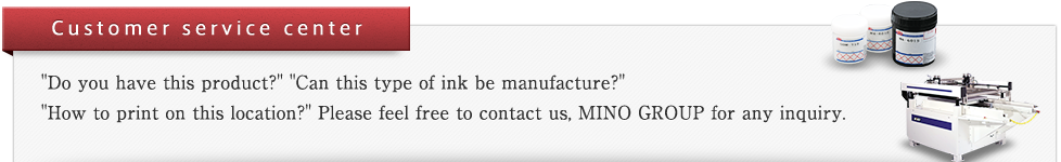 "CUSTOMER SERVICE CENTER ""Do you have this product?"" ""Can this type of ink be manufacture?"" ""How to print on this location?"" Please feel free to contact us, MINO GROUP for any inquiry."