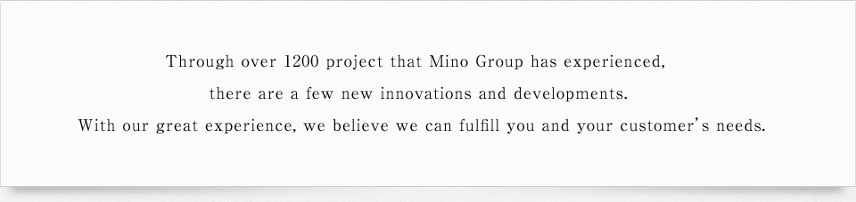 Through over 1200 project that Mino Group has experienced, there are a few new innovations and developments. With our great experience, we believe we can fulfill you and your customer's needs.