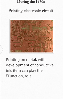 During the 1970s Printing electronic circuit Printing on metal, with development of conductive ink, item can play the「Function」role.