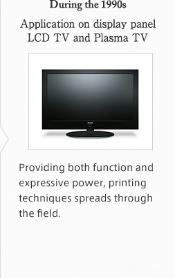 During the 1990s Application on display panel LCD TV and Plasma TV Providing both function and expressive power, printing techniques spreads through the field.