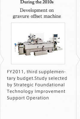 "During the 2010s Development on gravure offset machine ""FY2011, third supplementary budget Study selected by Strategic Foundational Technology Improvement Support Operation"""