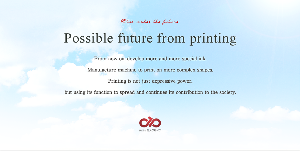 Possible future from printing From now on, develop more and more special ink.Manufacture machine to print on more complex shapes. Printing is not just expressive power, but using its function to spread and continues its contribution to the society.