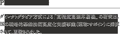 PICK UP 研究開発 ダイレクトグラビア方式による「高精度高速印刷機」の研究は、国の戦略的基盤技術高度化支援事業(通称:サポイン)に採択されて、開発されました。